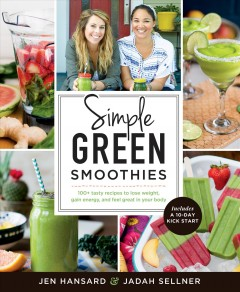 Simple green smoothies : 100+ tasty recipes to lose weight, gain energy, and feel great in your body / Jen Hansard & Jadah Sellner.