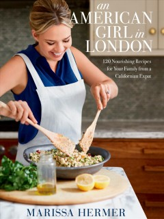 Am American girl in London : 120 nourishing recipes for your family from a California expat / Marissa Hermer.