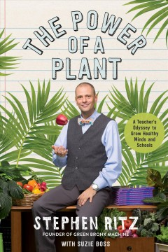 The power of a plant : a teacher's odyssey to grow healthy minds and schools / Stephen Ritz, with Suzie Boss.