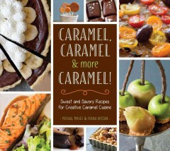Caramel, Caramel & More Caramel! : Sweet and Savory Recipes for Creative Caramel Cuisine