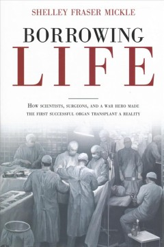 Borrowing Life : How Scientists, Surgeons, and a War Hero Made the First Successful Organ Transplant a Reality