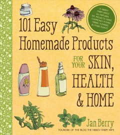 101 easy homemade products for your skin, health & home : a nerdy farm wife's all-natural DIY projects using commonly found herbs, flowers & other plants / Jan Berry.