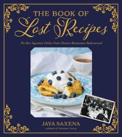 The book of lost recipes : the best signature dishes from historic restaurants rediscovered / Jaya Saxena, co-founder of Uncommon Courtesy. - Jaya Saxena, co-founder of Uncommon Courtesy.