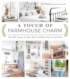 A touch of farmhouse charm : easy DIY projects to add a warm and rustic feel to any room / Liz Fourez. - Liz Fourez.