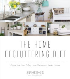 The home decluttering diet : organize your way to a clean and lean house / Jennifer Lifford.