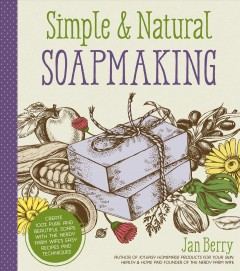 Simple & natural soapmaking : create 100% pure and beautiful soaps with the nerdy farm wife's easy recipes and techniques / Jan Berry.