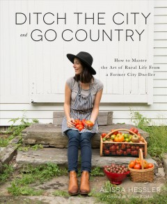 Ditch the city and go country : how to master the art of rural life from a former city dweller / Alissa Hessler, creator of Urban exodus. - Alissa Hessler, creator of Urban exodus.