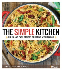The simple kitchen : quick and easy recipes bursting with flavor / Chad and Donna Elick. - Chad and Donna Elick.