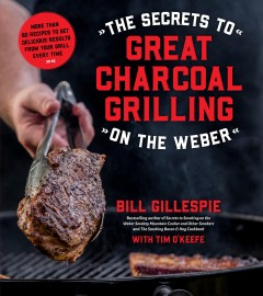 The secrets to great charcoal grilling on the Weber : more than 60 recipes to get delicious results from your grill every time / Bill Gillespie, with Tim O'Keefe.