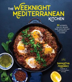 The weeknight Mediterranean kitchen : 80 authentic, healthy recipes made quick and easy for everyday cooking / Samantha Ferraro, founder of the Little Ferraro kitchen. - Samantha Ferraro, founder of the Little Ferraro kitchen.