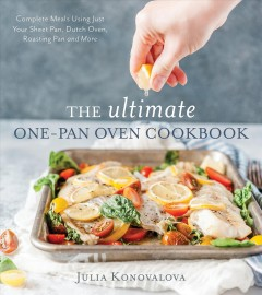 Ultimate One-Pan Oven Cookbook : Complete Meals Using Just Your Sheet Pan, Dutch Oven, Roasting Pan and More