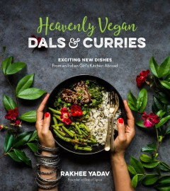 Heavenly vegan dals & curries : exciting new dishes from an Indian girl's kitchen abroad / Rakhee Yadav. - Rakhee Yadav.