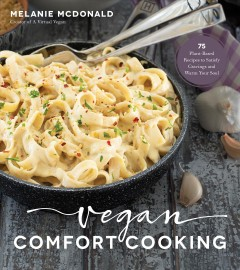 Vegan comfort cooking : 75 plant-based recipes to satisfy cravings and warm your soul / Melanie McDonald, creator of A Virtual Vegan. - Melanie McDonald, creator of A Virtual Vegan.