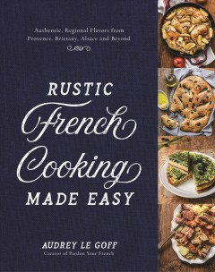 Rustic French cooking made easy : authentic, regional flavors from Provence, Brittany, Alsace and beyond / Audrey Le Goff, creator of Pardon your French. - Audrey Le Goff, creator of Pardon your French.
