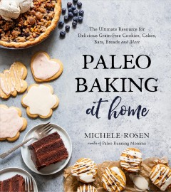 Paleo baking at home : the ultimate resource for delicious grain-free cookies, cakes, bars, breads and more / Michele Rosen, creator of Paleo Running Momma.