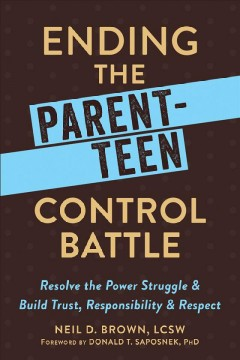 Ending the Parent-Teen Control Battle : Resolve the Power Struggle and Build Trust, Responsibility, and Respect