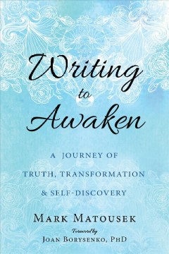 Writing to awaken : a journey of truth, transformation & self-discovery / Mark Matousek ; foreword by Joan Borysenko, PhD.