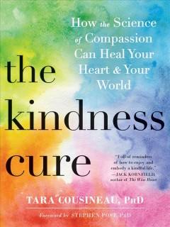 The kindness cure : how the science of compassion can heal your heart & your world / Tara Cousineau, PhD. - Tara Cousineau, PhD.