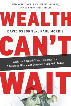 Wealth can't wait : avoid the 7 wealth traps, implement the 7 business pillars, and complete a life audit today! / David Osborn and Paul Morris. - David Osborn and Paul Morris.