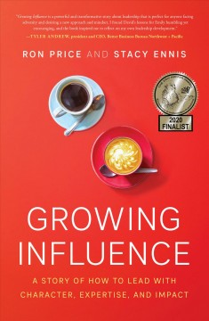 Growing Influence : A Story of How to Lead With Character, Expertise, and Impact