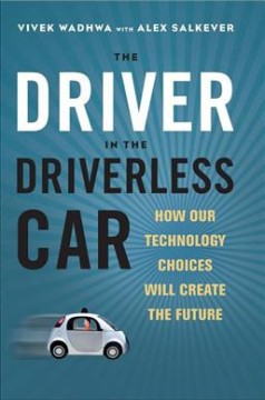The driver in the driverless car : how our technology choices will create the future / Vivek Wadwha and Alex Salkever. - Vivek Wadwha and Alex Salkever.