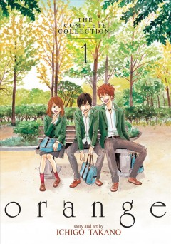 Orange : the complete collection Volume 1 / story and art by Ichigo Takano; translation, Amber Tamosaitis; adaptation, Shannon Fay; lettering and layout, Lys Blakeslee. - story and art by Ichigo Takano; translation, Amber Tamosaitis; adaptation, Shannon Fay; lettering and layout, Lys Blakeslee.