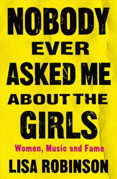 Nobody Ever Asked Me About the Girls : Women, Music and Fame
