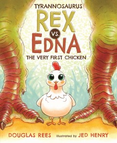 Tyrannosaurus rex vs. Edna, the very first chicken /  Douglas Rees ; Illustrated by Jed Henry. - Douglas Rees ; Illustrated by Jed Henry.