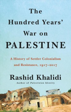 Hundred Years' War on Palestine : A History of Settler Colonial Conquest and Resistance, 1917 -- 2017