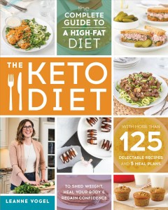 The keto diet : the complete guide to a high-fat diet -- with more than 125 delectable recipes and 5 meal plans to shed weight, heal your body, and regain confidence / Leanne Vogel.