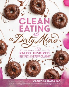 Clean eating with a dirty mind : over 150 paleo-inspired recipes for every craving / written and photographed by Vanessa Barajas ; foreword by Juli Bauer.