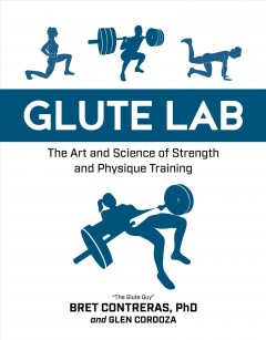 Glute lab : the art and science of strength and physique training / Bret Contreras and Glen Cordoza. - Bret Contreras and Glen Cordoza.