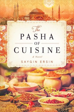 The pasha of cuisine : a novel / Saygın Ersin ; translated by Mark David Wyers. - Saygın Ersin ; translated by Mark David Wyers.