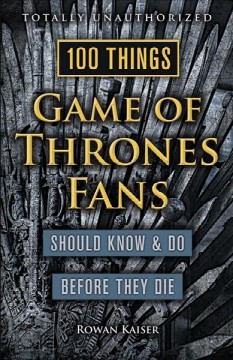 100 things Game of thrones fans should know & do before they die /  Rowan Kaiser. - Rowan Kaiser.