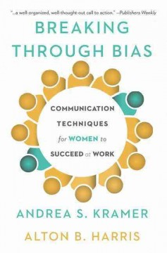 Breaking Through Bias : Communication Techniques for Women to Succeed at Work