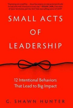 Small Acts of Leadership : 12 Intentional Behaviors That Lead to Big Impact
