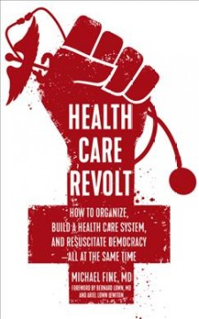 Health care revolt : how to organize, build a health care system, and resuscitate democracy--all at the same time / Michael Fine ; foreword by Bernard Lown and Ariel Lown Lewiton. - Michael Fine ; foreword by Bernard Lown and Ariel Lown Lewiton.