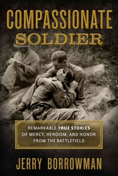 Compassionate soldier : remarkable true stories of mercy, heroism, and honor from the battlefield.