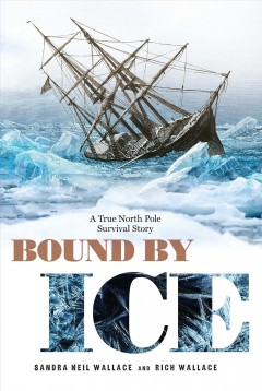 Bound by ice : a true North Pole survival story / Sandra Neil Wallace and Rich Wallace. - Sandra Neil Wallace and Rich Wallace.