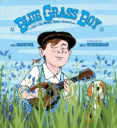Bluegrass boy : the story of Bill Monroe, father of bluegrass music / Barb Rosenstock ; illustrated by Edwin Fotheringham.