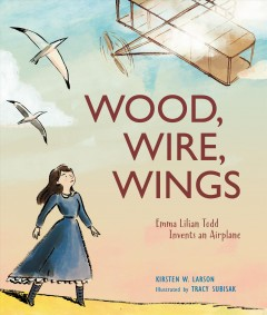 Wood, Wire, Wings : Emma Lilian Todd Invents an Airplane