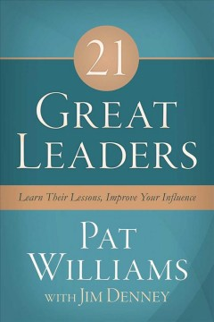 21 great leaders : learn their lessons, improve your influence / Pat Williams wtih Jim Denney. - Pat Williams wtih Jim Denney.