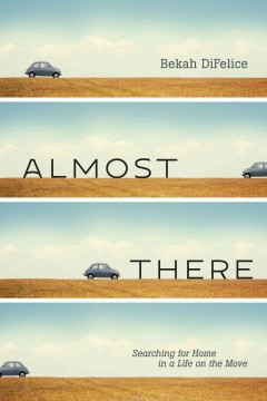 Almost There : Searching for Home in a Life on the Move