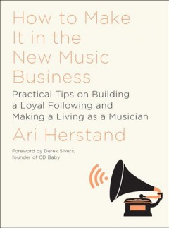 How to make it in the new music business : practical tips on building a loyal following and making a living as a musician / Ari Herstand.