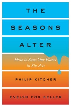 The seasons alter : how to save our planet in six acts / Philip Kitcher and Evelyn Fox Keller. - Philip Kitcher and Evelyn Fox Keller.