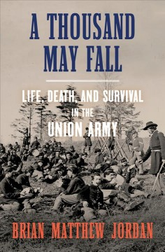 Thousand May Fall : Life, Death, and Survival in the Union Army