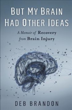 But My Brain Had Other Ideas : A Memoir of Recovery from Brain Injury