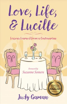 Love, life, & Lucille : lessons learned from a centenarian / Judy Gaman ; foreword by Suzanne Somers.
