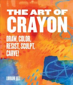 The art of crayon : draw, color, resist, sculpt, carve! / Lorraine Bell. - Lorraine Bell.