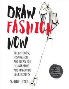 Draw fashion now : techniques, inspiration, and ideas for illustrating and imagining your designs / Danielle Meder.